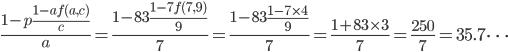\displaystyle \frac{1-p\frac{1-af(a, c)}{c}}{a}=\frac{1-83\frac{1-7f(7, 9)}{9}}{7}=\frac{1-83\frac{1-7\times 4}{9}}{7}=\frac{1+83\times 3}{7}=\frac{250}{7}=35.7\cdots