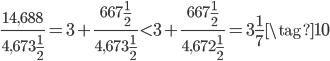 \displaystyle \frac{14,688}{4,673\frac{1}{2}} = 3 + \frac{667\frac{1}{2}}{4,673\frac{1}{2}} < 3 + \frac{667\frac{1}{2}}{4,672\frac{1}{2}} = 3\frac{1}{7} \tag{10}