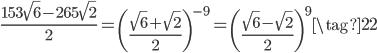 \displaystyle \frac{153\sqrt{6} - 265\sqrt{2}}{2} = \left(\frac{\sqrt{6}+\sqrt{2}}{2}\right)^{-9} = \left(\frac{\sqrt{6}-\sqrt{2}}{2}\right)^9 \tag{22}