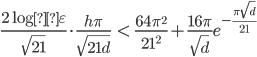 \displaystyle \frac{2\log\varepsilon}{\sqrt{21}}  \cdot \frac{h\pi}{\sqrt{21d}} \;\; < \;\; \frac{64\pi^2}{21^2} +  \frac{16\pi}{\sqrt{d}} e^{-\frac{\pi \sqrt{d}}{21}}