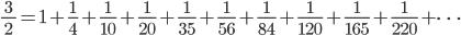 \displaystyle \frac{3}{\;2\;} = 1 + \frac{1}{4} + \frac{1}{10} + \frac{1}{20} + \frac{1}{35} + \frac{1}{56} + \frac{1}{84} + \frac{1}{120} + \frac{1}{165} + \frac{1}{220} + \cdots