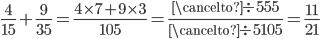 \displaystyle \frac{4}{15} + \frac{9}{35} = \frac{4\times 7 + 9\times 3}{105} = \frac{\cancelto{\div 5}{55}}{\cancelto{\div 5}{105}} = \frac{11}{21}