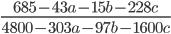 \displaystyle \frac{685-43a-15b-228c}{4800-303a-97b-1600c}