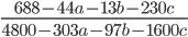 \displaystyle \frac{688-44a-13b-230c}{4800-303a-97b-1600c}