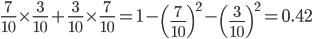 \displaystyle \frac{7}{10}\times\frac{3}{10}+\frac{3}{10}\times\frac{7}{10} = 1-\left(\frac{7}{10}\right)^{2}-\left(\frac{3}{10}\right)^{2} = 0.42