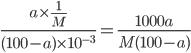 \displaystyle \frac{a \times \frac{1}{M}}{ (100-a) \times 10 ^{-3} } = \frac{1000a}{M(100-a)}