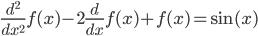 \displaystyle \frac{d^{2}}{dx^{2}}f(x)-2\frac{d}{dx}f(x)+f(x)=\sin (x)