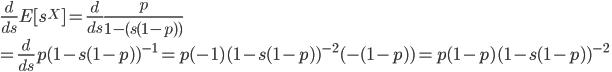 \displaystyle \frac{d}{ds}E[s^X] = \frac{d}{ds}  \frac{p}{1 - (s(1-p))} \\= \frac{d}{ds} p(1-s(1-p))^{-1} = p(-1)(1-s(1-p))^{-2}(-(1-p)) = p(1-p)(1-s(1-p))^{-2}