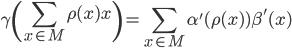 \displaystyle \gamma \left( \sum_{x \in M} \rho(x) x \right) = \sum_{x \in M} \alpha' ( \rho(x) ) \beta' (x)