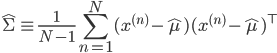 \displaystyle \hat{\Sigma} \equiv \frac{1}{N - 1} \sum_{n=1}^N (x^{(n)} - \hat{\mu})(x^{(n)} - \hat{\mu})^{\top}