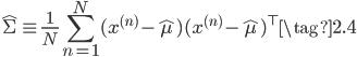 \displaystyle \hat{\Sigma} \equiv \frac{1}{N} \sum_{n=1}^N (x^{(n)} - \hat{\mu})(x^{(n)} - \hat{\mu})^{\top} \tag{2.4}