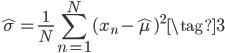 \displaystyle \hat{\sigma} = \frac{1}{N} \sum_{n=1}^{N}(x_n-\hat{\mu})^2 \tag{3}