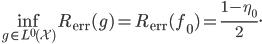 \displaystyle \inf_{g \in L^{0}(\mathcal{X})}R_{\mathrm{err}}(g)=R_{\mathrm{err}}(f_{0})=\frac{1-\eta_{0}}{2}.