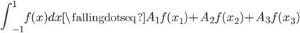 \displaystyle \int_{-1}^{1} f(x) dx \fallingdotseq A_{1}f(x_{1})+A_{2}f(x_{2})+A_{3}f(x_{3})