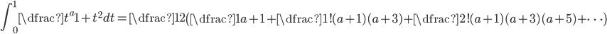 \displaystyle \int_{0}^{1} \dfrac{t^{a}}{1+t^2} dt = \dfrac{1}{2} \left( \dfrac{1}{a+1} + \dfrac{1!}{(a+1)(a+3)} + \dfrac{2!}{(a+1)(a+3)(a+5)} + \cdots \right)