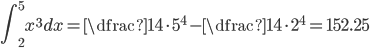 \displaystyle \int_{2}^{5} x^3 dx = \color{red} {\dfrac{1}{4} \cdot 5^{4}- \dfrac{1}{4} \cdot 2^{4}} =152.25