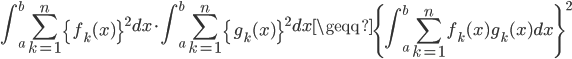 \displaystyle \int_a^b \sum_{k=1}^n \left\{f_k(x)\right\}^2dx\cdot\int_a^b\sum_{k=1}^n \left\{g_k(x)\right\}^2dx\geqq\left\{\int_a^b\sum_{k=1}^n f_k(x)g_k(x)dx\right\}^2