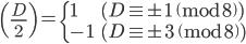 \displaystyle \left(\frac{D}{2}\right) = \begin{cases} 1 & (D \equiv \pm 1 \pmod{8}) \\ -1 & (D \equiv \pm 3 \pmod{8})\end{cases}