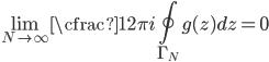 \displaystyle \lim_{N\to \infty}\cfrac{1}{2\pi i}\oint_{\Gamma_N} g(z)dz=0