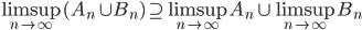 \displaystyle \limsup_{n \to \infty} (A_n \cup B_n) \supseteq \limsup_{n \to \infty} A_n \cup \limsup_{n \to \infty} B_n