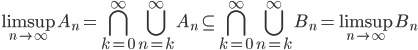 \displaystyle \limsup_{n \to \infty} A_n = \bigcap_{k=0}^{\infty} \bigcup_{n=k}^{\infty} A_n \subseteq \bigcap_{k=0}^{\infty} \bigcup_{n=k}^{\infty} B_n = \limsup_{n \to \infty} B_n