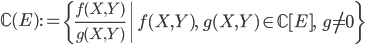 \displaystyle \mathbb{C}(E) := \left\{ \frac{f(X, Y)}{g(X, Y)} \; \middle| \; f(X, Y), \; g(X, Y) \in \mathbb{C}[ E ], \;\; g \neq 0  \right\}