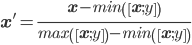\displaystyle \mathbf{x^{'}}=\frac{\mathbf{x}-min\left(\left[\mathbf{x};y\right]\right)}{max\left(\left[\mathbf{x};y\right]\right)-min\left(\left[\mathbf{x};y\right]\right)}