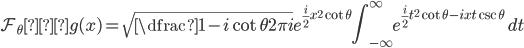 \displaystyle \mathcal{F}_{\theta} ・g(x)=\sqrt{\dfrac{1-i \cot \theta}{2\pi i}} e^{\frac{i}{2} x^{2} \cot \theta}\int_{-\infty}^{\infty} e^{\frac{i}{2} t^{2} \cot \theta -ixt \csc \theta} \ dt