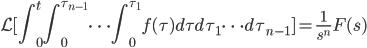 \displaystyle \mathcal{L} [ \int_{0}^{t} \int_{0}^{\tau_{n-1}} \cdots \int_{0}^{\tau_{1}}f(\tau )d\tau d\tau_{1} \cdots d\tau_{n-1} ] = \frac{1}{s^{n}}F(s)