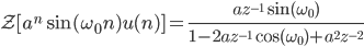 \displaystyle \mathcal{Z} [ a^{n} \sin (\omega_{0} n)u (n) ] =\frac{az^{-1}\sin ( \omega_{0} )}{1-2az^{-1}\cos ( \omega_{0} )+a^{2}z^{-2}}