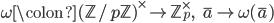 \displaystyle \omega \colon (\mathbb{Z}/p\mathbb{Z})^{\times} \to \mathbb{Z}_p^{\times}, \;\;\; \overline{a} \mapsto \omega(\overline{a})
