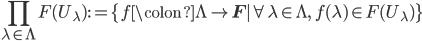 \displaystyle \prod_{\lambda \in \Lambda} F(U_\lambda) := \{ f\colon \Lambda \to {\bf F} \mid \forall \lambda \in \Lambda, \; f(\lambda) \in F(U_\lambda)  \}