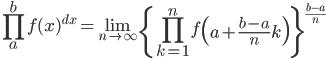 \displaystyle \prod_{a}^{b} f(x)^{dx}=\lim_{n \to \infty} \left\{ \prod_{k=1}^{n}f\left( a + \frac{b-a}{n}k \right) \right\}^{\frac{b-a}{n}}