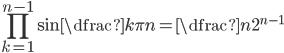 \displaystyle \prod_{k=1}^{n-1} \sin \dfrac{k\pi}{n} = \dfrac{n}{2^{n-1}}