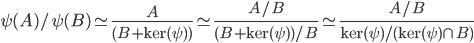 \displaystyle \psi(A)/\psi(B) \simeq \frac{A}{(B +  \ker(\psi) )} \simeq \frac{A/B}{(B +  \ker(\psi) ) / B} \simeq \frac{A/B}{\ker(\psi) / (\ker(\psi) \cap B)}