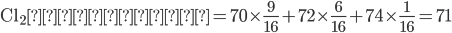 \displaystyle \rm{Cl_2の分子量}= 70 \times \frac{9}{16} +72 \times \frac{6}{16} +74 \times \frac{1}{16} =71