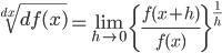 \displaystyle \sqrt[dx]{df(x)}=\lim_{h \to 0} \left \{ \frac{f(x+h)}{f(x)} \right\} ^{\frac{1}{h}}