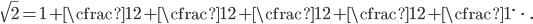 \displaystyle \sqrt{2} = 1 + \cfrac{1}{2 + \cfrac{1}{2 + \cfrac{1}{2 + \cfrac{1}{2 + \cfrac{1}{\ddots}}}}}