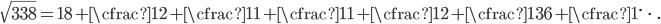 \displaystyle \sqrt{338} = 18 + \cfrac{1}{2 + \cfrac{1}{1 + \cfrac{1}{1 + \cfrac{1}{2 + \cfrac{1}{36 + \cfrac{1}{\ddots}}}}}}
