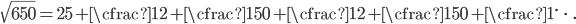 \displaystyle \sqrt{650} = 25 + \cfrac{1}{2 + \cfrac{1}{50 + \cfrac{1}{2 + \cfrac{1}{50 + \cfrac{1}{\ddots}}}}}