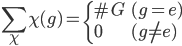 \displaystyle \sum_{\chi} \chi(g) = \begin{cases} \# G & (g = e) \\ 0 & (g\neq e) \end{cases}