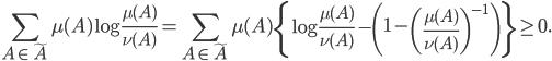 \displaystyle \sum_{A\in\tilde{A}}\mu(A)\log\frac{\mu(A)}{\nu(A)}=\sum_{A\in\tilde{A}}\mu(A)\left\{ \log\frac{\mu(A)}{\nu(A)}-\left(1-\left(\frac{\mu(A)}{\nu(A)}\right)^{-1}\right)\right\} \ge0.