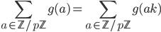 \displaystyle \sum_{a \in \mathbb{Z}/p\mathbb{Z}} g(a) = \sum_{a \in \mathbb{Z}/p\mathbb{Z}} g(ak)