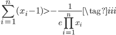 \displaystyle \sum_{i=1}^{n} (x_i - 1)  > -\frac{1}{e \prod\limits_{i=1}^{n} x_i} \tag{iii}