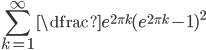 \displaystyle \sum_{k=1}^{\infty} \dfrac{e^{2\pi k}}{(e^{2\pi k}-1 )^{2}}