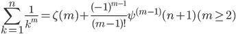 \displaystyle \sum_{k=1}^{n} \frac{1}{k^{m}}=\zeta(m) + \frac{(-1)^{m-1}}{(m-1)!}\psi^{(m-1)}(n+1) (m \ge 2)