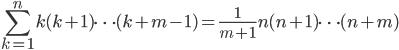 \displaystyle \sum_{k=1}^{n} k(k+1)\cdots(k+m-1)=\frac{1}{m+1} n(n+1)\cdots (n+m)