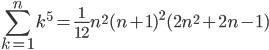 \displaystyle \sum_{k=1}^{n} k^{5} = \frac{1}{12}n^{2}(n+1)^{2}(2n^{2}+2n-1)