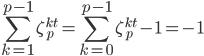 \displaystyle \sum_{k=1}^{p-1} \zeta_{p}^{kt} = \sum_{k=0}^{p-1} \zeta_{p}^{kt} -1 = -1