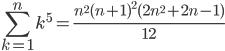 \displaystyle \sum_{k=1}^n k^5 = \frac{n^2(n+1)^2(2n^2+2n-1)}{12}